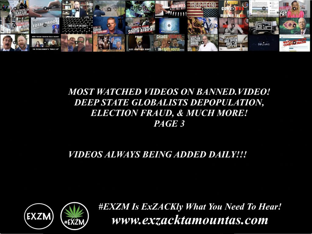 MOST WATCHED VIDEOS ON BANNED VIDEO DEEP STATE GLOBALISTS DEPOPULATION ELECTION FRAUD AND MUCH MORE EXZM Zack Mount July 20th 2021