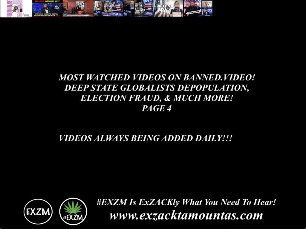 MOST WATCHED VIDEOS ON BANNED VIDEO DEEP STATE GLOBALISTS DEPOPULATION ELECTION FRAUD AND MUCH MORE EXZM Zack Mount August 22nd 2021 page 4